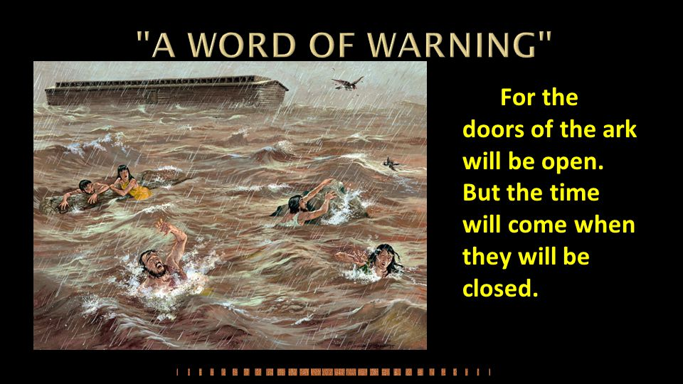 A WORD OF WARNING For the doors of the ark will be open.