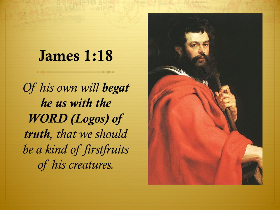 James 1:18 Of his own will begat he us with the WORD (Logos) of truth, that we should be a kind of firstfruits of his creatures.