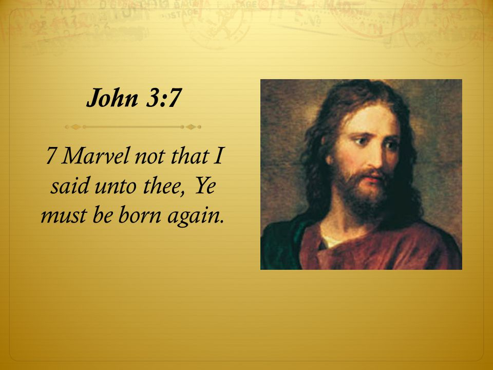7 Marvel not that I said unto thee, Ye must be born again.