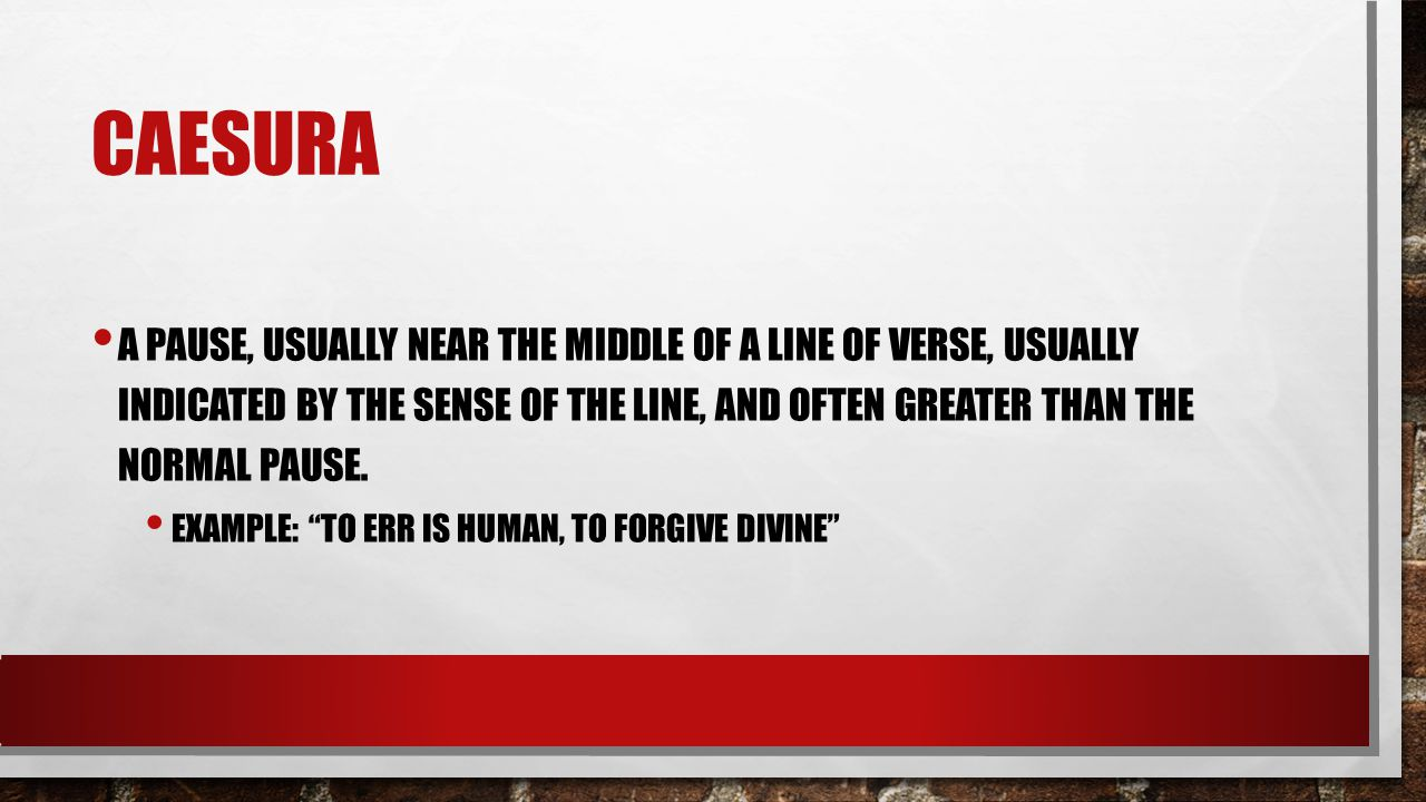 Caesura a pause, usually near the middle of a line of verse, usually indicated by the sense of the line, and often greater than the normal pause.