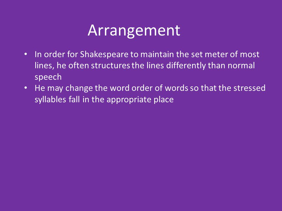 Arrangement In order for Shakespeare to maintain the set meter of most lines, he often structures the lines differently than normal speech.