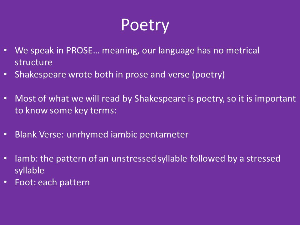 Poetry We speak in PROSE… meaning, our language has no metrical structure. Shakespeare wrote both in prose and verse (poetry)