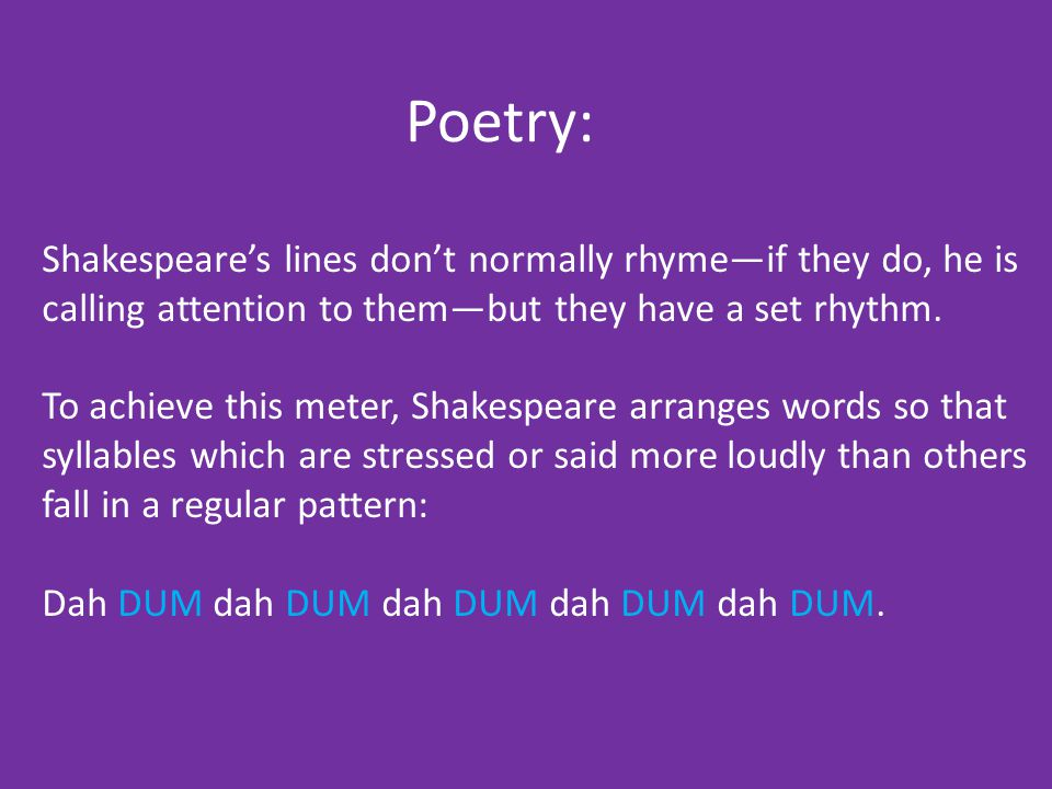 Poetry: Shakespeare's lines don't normally rhyme—if they do, he is calling attention to them—but they have a set rhythm.