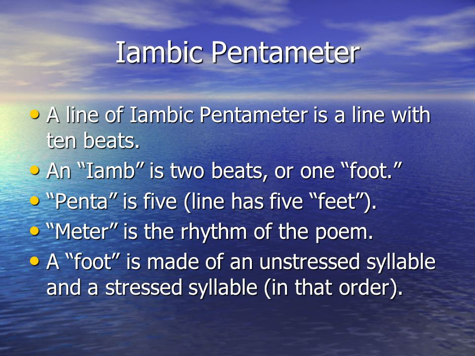 Iambic Pentameter A line of Iambic Pentameter is a line with ten beats. An Iamb is two beats, or one foot.