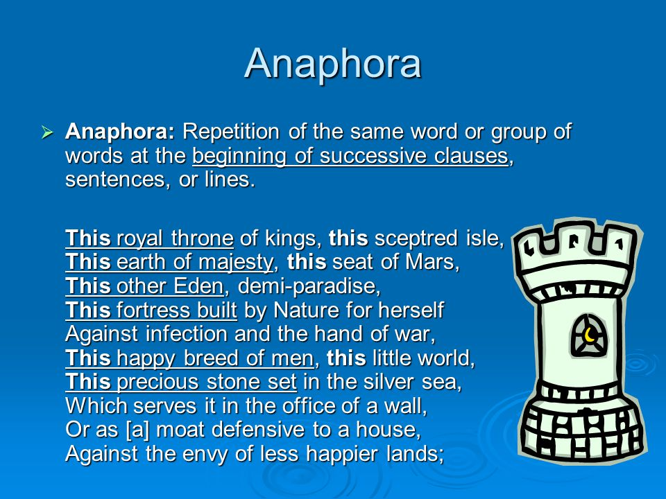 Anaphora Anaphora: Repetition of the same word or group of words at the beginning of successive clauses, sentences, or lines.