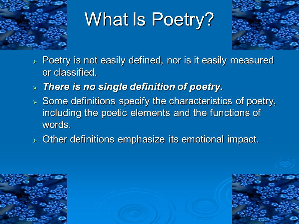 What Is Poetry Poetry is not easily defined, nor is it easily measured or classified. There is no single definition of poetry.