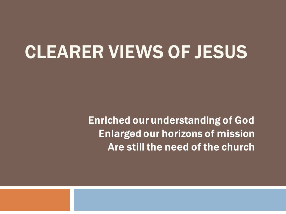 Clearer Views of Jesus Enriched our understanding of God
