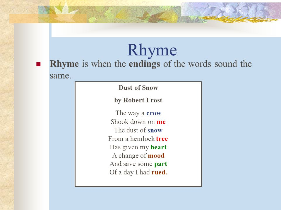 Rhyme Rhyme is when the endings of the words sound the same.