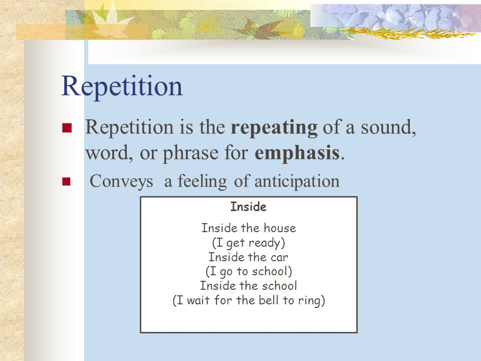 Repetition Repetition is the repeating of a sound, word, or phrase for emphasis. Conveys a feeling of anticipation.