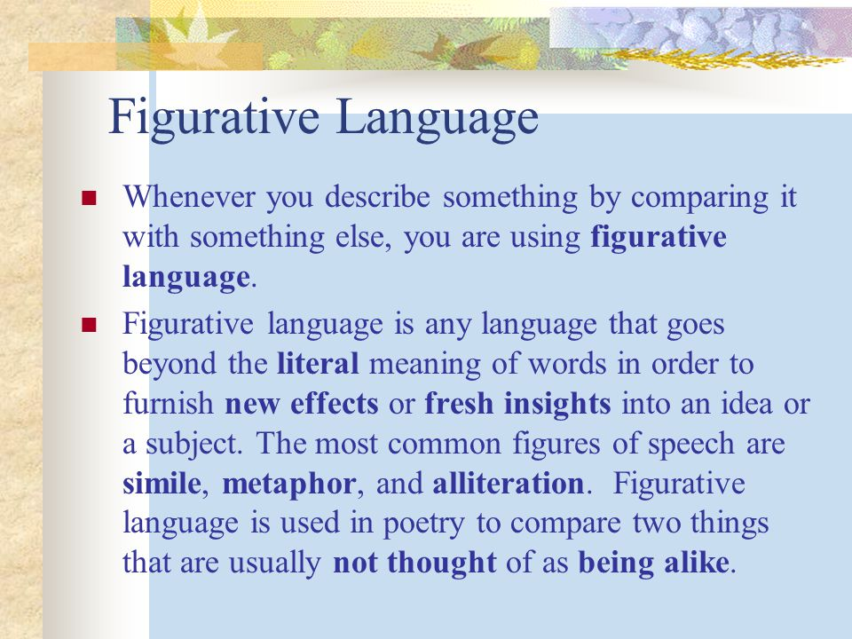 Figurative Language Whenever you describe something by comparing it with something else, you are using figurative language.