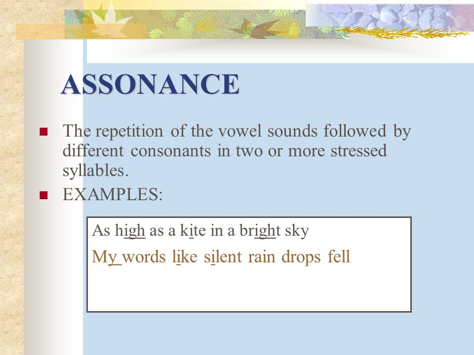 ASSONANCE The repetition of the vowel sounds followed by different consonants in two or more stressed syllables.