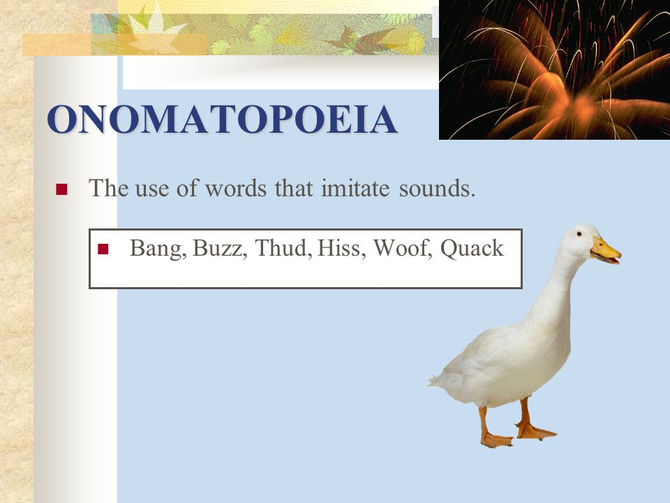ONOMATOPOEIA The use of words that imitate sounds.