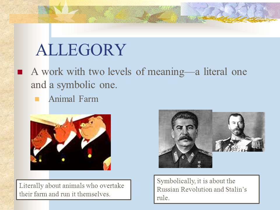 ALLEGORY A work with two levels of meaning—a literal one and a symbolic one. Animal Farm.