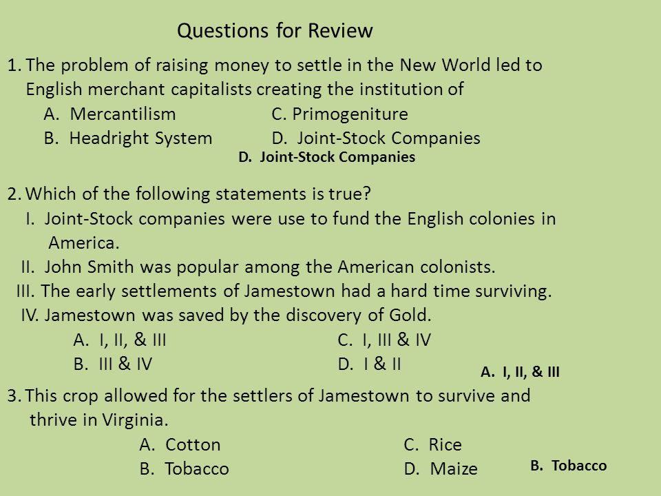 Questions for Review 1. The problem of raising money to settle in the New World led to English merchant capitalists creating the institution of A. Mercantilism C. Primogeniture B. Headright System D. Joint-Stock Companies 2. Which of the following statements is true I. Joint-Stock companies were use to fund the English colonies in America. II. John Smith was popular among the American colonists. III. The early settlements of Jamestown had a hard time surviving. IV. Jamestown was saved by the discovery of Gold. A. I, II, & III C. I, III & IV B. III & IV D. I & II 3. This crop allowed for the settlers of Jamestown to survive and thrive in Virginia. A. Cotton C. Rice B. Tobacco D. Maize