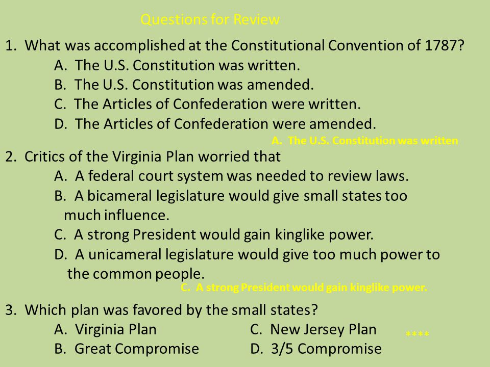 Questions for Review 1. What was accomplished at the Constitutional Convention of 1787 A. The U.S. Constitution was written. B. The U.S. Constitution was amended. C. The Articles of Confederation were written. D. The Articles of Confederation were amended. 2. Critics of the Virginia Plan worried that A. A federal court system was needed to review laws. B. A bicameral legislature would give small states too much influence. C. A strong President would gain kinglike power. D. A unicameral legislature would give too much power to the common people. 3. Which plan was favored by the small states A. Virginia Plan C. New Jersey Plan B. Great Compromise D. 3/5 Compromise