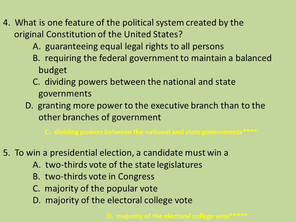 4. What is one feature of the political system created by the original Constitution of the United States A. guaranteeing equal legal rights to all persons B. requiring the federal government to maintain a balanced budget C. dividing powers between the national and state governments D. granting more power to the executive branch than to the other branches of government 5. To win a presidential election, a candidate must win a A. two-thirds vote of the state legislatures B. two-thirds vote in Congress C. majority of the popular vote D. majority of the electoral college vote