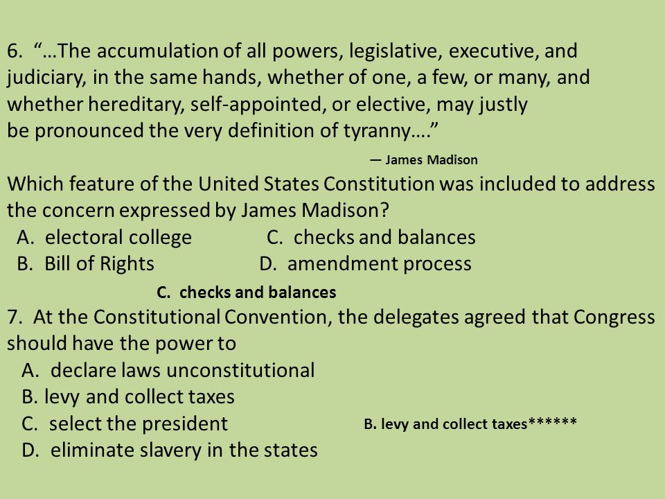 6. …The accumulation of all powers, legislative, executive, and judiciary, in the same hands, whether of one, a few, or many, and whether hereditary, self-appointed, or elective, may justly be pronounced the very definition of tyranny…. — James Madison Which feature of the United States Constitution was included to address the concern expressed by James Madison A. electoral college C. checks and balances B. Bill of Rights D. amendment process 7. At the Constitutional Convention, the delegates agreed that Congress should have the power to A. declare laws unconstitutional B. levy and collect taxes C. select the president D. eliminate slavery in the states
