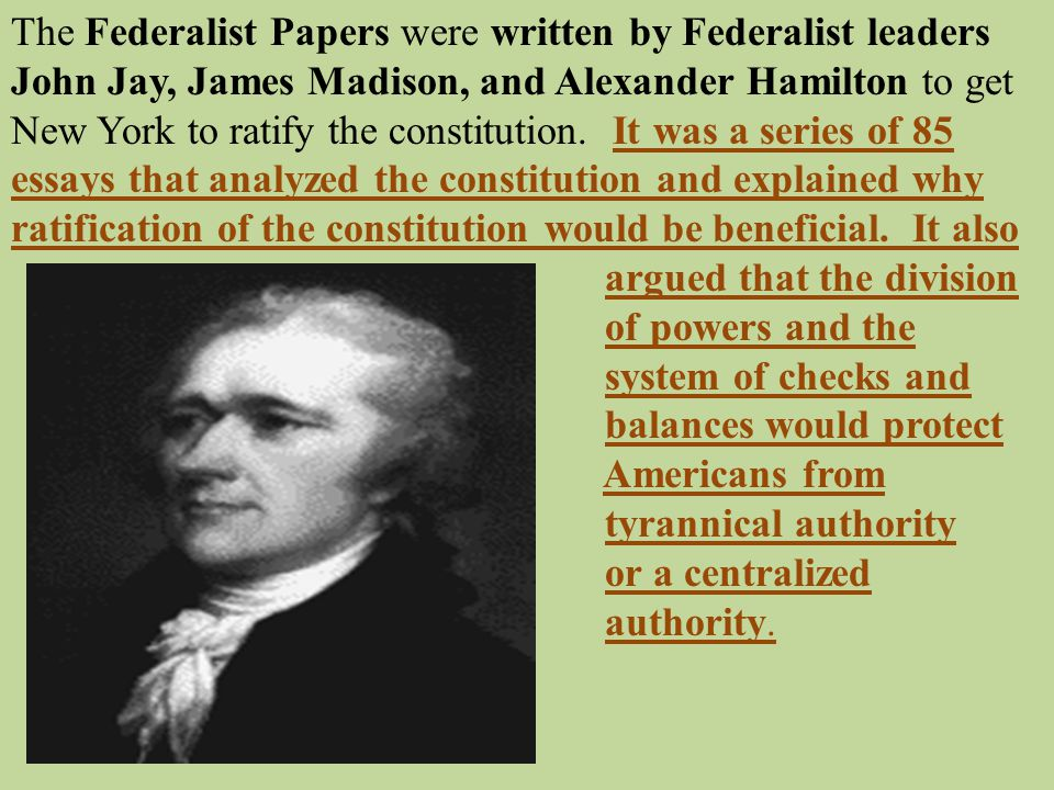 The Federalist Papers were written by Federalist leaders John Jay, James Madison, and Alexander Hamilton to get New York to ratify the constitution. It was a series of 85 essays that analyzed the constitution and explained why ratification of the constitution would be beneficial. It also