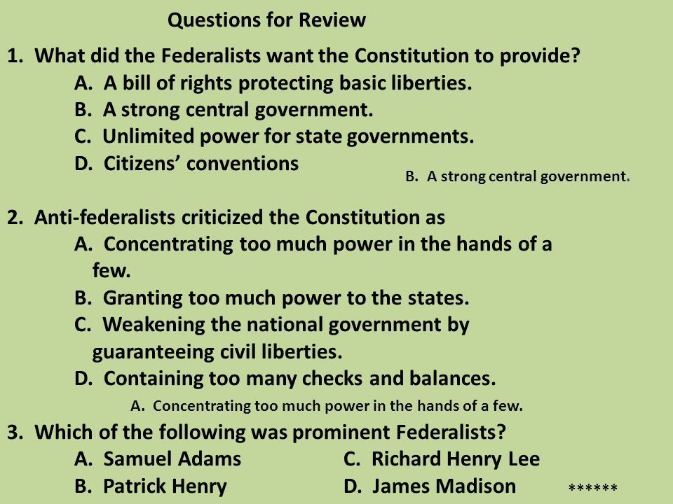 Questions for Review 1. What did the Federalists want the Constitution to provide A. A bill of rights protecting basic liberties. B. A strong central government. C. Unlimited power for state governments. D. Citizens' conventions 2. Anti-federalists criticized the Constitution as A. Concentrating too much power in the hands of a few. B. Granting too much power to the states. C. Weakening the national government by guaranteeing civil liberties. D. Containing too many checks and balances. 3. Which of the following was prominent Federalists A. Samuel Adams C. Richard Henry Lee B. Patrick Henry D. James Madison