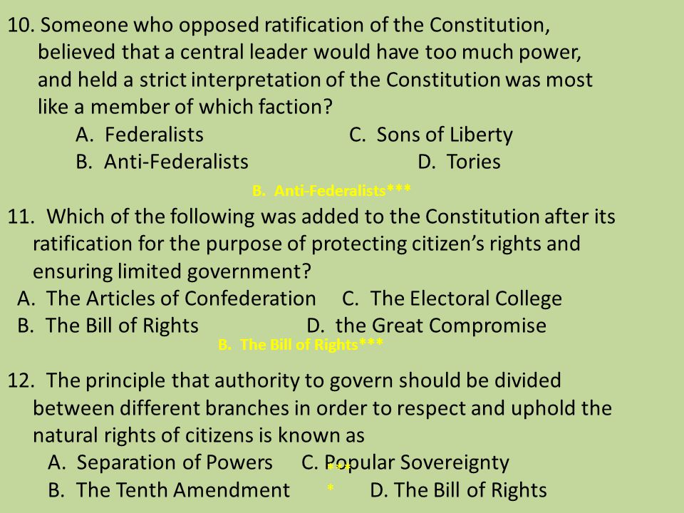 10. Someone who opposed ratification of the Constitution, believed that a central leader would have too much power, and held a strict interpretation of the Constitution was most like a member of which faction A. Federalists C. Sons of Liberty B. Anti-Federalists D. Tories 11. Which of the following was added to the Constitution after its ratification for the purpose of protecting citizen's rights and ensuring limited government A. The Articles of Confederation C. The Electoral College B. The Bill of Rights D. the Great Compromise 12. The principle that authority to govern should be divided between different branches in order to respect and uphold the natural rights of citizens is known as A. Separation of Powers C. Popular Sovereignty B. The Tenth Amendment D. The Bill of Rights