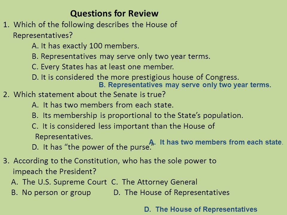 Questions for Review 1. Which of the following describes the House of Representatives A. It has exactly 100 members. B. Representatives may serve only two year terms. C. Every States has at least one member. D. It is considered the more prestigious house of Congress. 2. Which statement about the Senate is true A. It has two members from each state. B. Its membership is proportional to the State's population. C. It is considered less important than the House of Representatives. D. It has the power of the purse. 3. According to the Constitution, who has the sole power to impeach the President A. The U.S. Supreme Court C. The Attorney General B. No person or group D. The House of Representatives