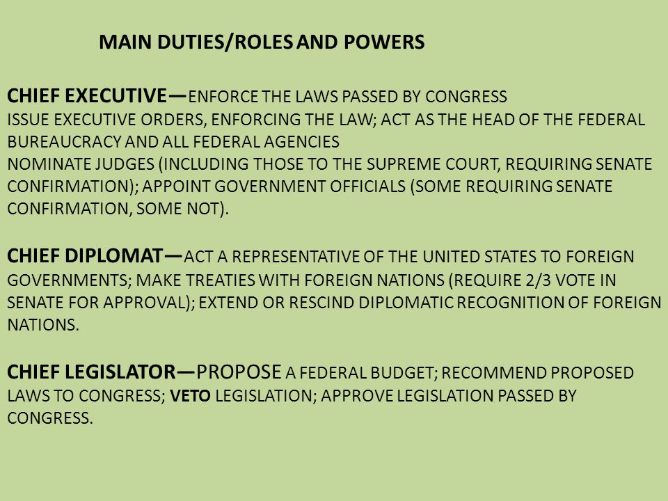 MAIN DUTIES/ROLES AND POWERS CHIEF EXECUTIVE—ENFORCE THE LAWS PASSED BY CONGRESS ISSUE EXECUTIVE ORDERS, ENFORCING THE LAW; ACT AS THE HEAD OF THE FEDERAL BUREAUCRACY AND ALL FEDERAL AGENCIES NOMINATE JUDGES (INCLUDING THOSE TO THE SUPREME COURT, REQUIRING SENATE CONFIRMATION); APPOINT GOVERNMENT OFFICIALS (SOME REQUIRING SENATE CONFIRMATION, SOME NOT).