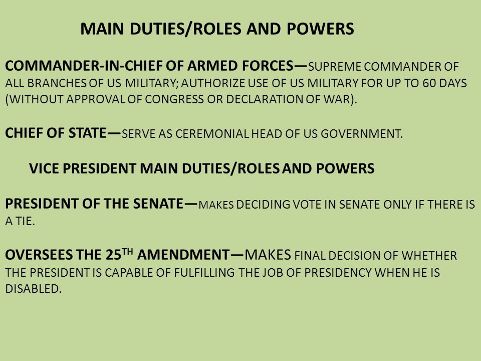 MAIN DUTIES/ROLES AND POWERS COMMANDER-IN-CHIEF OF ARMED FORCES—SUPREME COMMANDER OF ALL BRANCHES OF US MILITARY; AUTHORIZE USE OF US MILITARY FOR UP TO 60 DAYS (WITHOUT APPROVAL OF CONGRESS OR DECLARATION OF WAR).