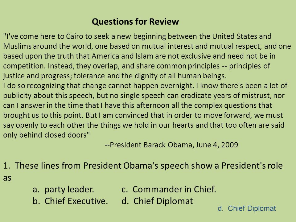 Questions for Review I ve come here to Cairo to seek a new beginning between the United States and Muslims around the world, one based on mutual interest and mutual respect, and one based upon the truth that America and Islam are not exclusive and need not be in competition. Instead, they overlap, and share common principles -- principles of justice and progress; tolerance and the dignity of all human beings. I do so recognizing that change cannot happen overnight. I know there s been a lot of publicity about this speech, but no single speech can eradicate years of mistrust, nor can I answer in the time that I have this afternoon all the complex questions that brought us to this point. But I am convinced that in order to move forward, we must say openly to each other the things we hold in our hearts and that too often are said only behind closed doors --President Barack Obama, June 4, 2009 1. These lines from President Obama s speech show a President s role as a. party leader. c. Commander in Chief. b. Chief Executive. d. Chief Diplomat