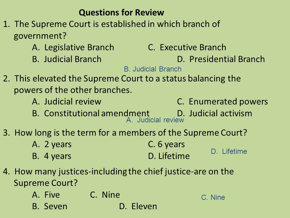 Questions for Review 1. The Supreme Court is established in which branch of government A. Legislative Branch C. Executive Branch B. Judicial Branch D. Presidential Branch 2. This elevated the Supreme Court to a status balancing the powers of the other branches. A. Judicial review C. Enumerated powers B. Constitutional amendment D. Judicial activism 3. How long is the term for a members of the Supreme Court A. 2 years C. 6 years B. 4 years D. Lifetime 4. How many justices-including the chief justice-are on the Supreme Court A. Five C. Nine B. Seven D. Eleven