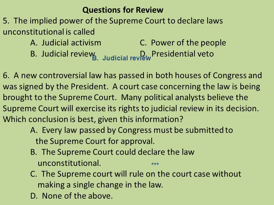 Questions for Review 5. The implied power of the Supreme Court to declare laws unconstitutional is called A. Judicial activism C. Power of the people B. Judicial review D. Presidential veto 6. A new controversial law has passed in both houses of Congress and was signed by the President. A court case concerning the law is being brought to the Supreme Court. Many political analysts believe the Supreme Court will exercise its rights to judicial review in its decision. Which conclusion is best, given this information A. Every law passed by Congress must be submitted to the Supreme Court for approval. B. The Supreme Court could declare the law unconstitutional. C. The Supreme court will rule on the court case without making a single change in the law. D. None of the above.