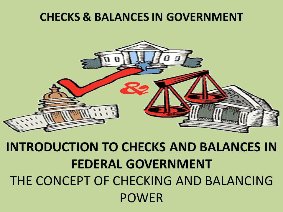 CHECKS & BALANCES IN GOVERNMENT INTRODUCTION TO CHECKS AND BALANCES IN FEDERAL GOVERNMENT THE CONCEPT OF CHECKING AND BALANCING POWER