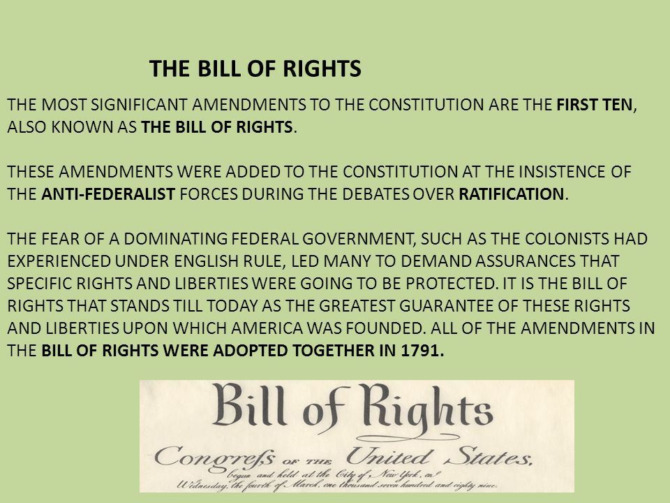 THE BILL OF RIGHTS THE MOST SIGNIFICANT AMENDMENTS TO THE CONSTITUTION ARE THE FIRST TEN, ALSO KNOWN AS THE BILL OF RIGHTS.