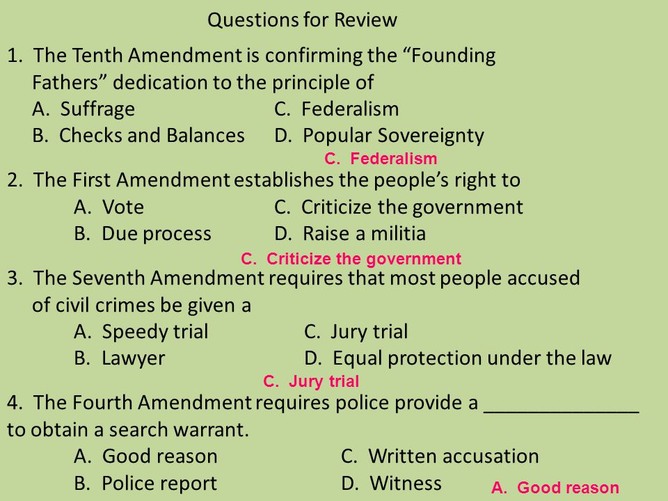 Questions for Review 1. The Tenth Amendment is confirming the Founding Fathers dedication to the principle of A. Suffrage C. Federalism B. Checks and Balances D. Popular Sovereignty 2. The First Amendment establishes the people's right to A. Vote C. Criticize the government B. Due process D. Raise a militia 3. The Seventh Amendment requires that most people accused of civil crimes be given a A. Speedy trial C. Jury trial B. Lawyer D. Equal protection under the law 4. The Fourth Amendment requires police provide a ______________ to obtain a search warrant. A. Good reason C. Written accusation B. Police report D. Witness