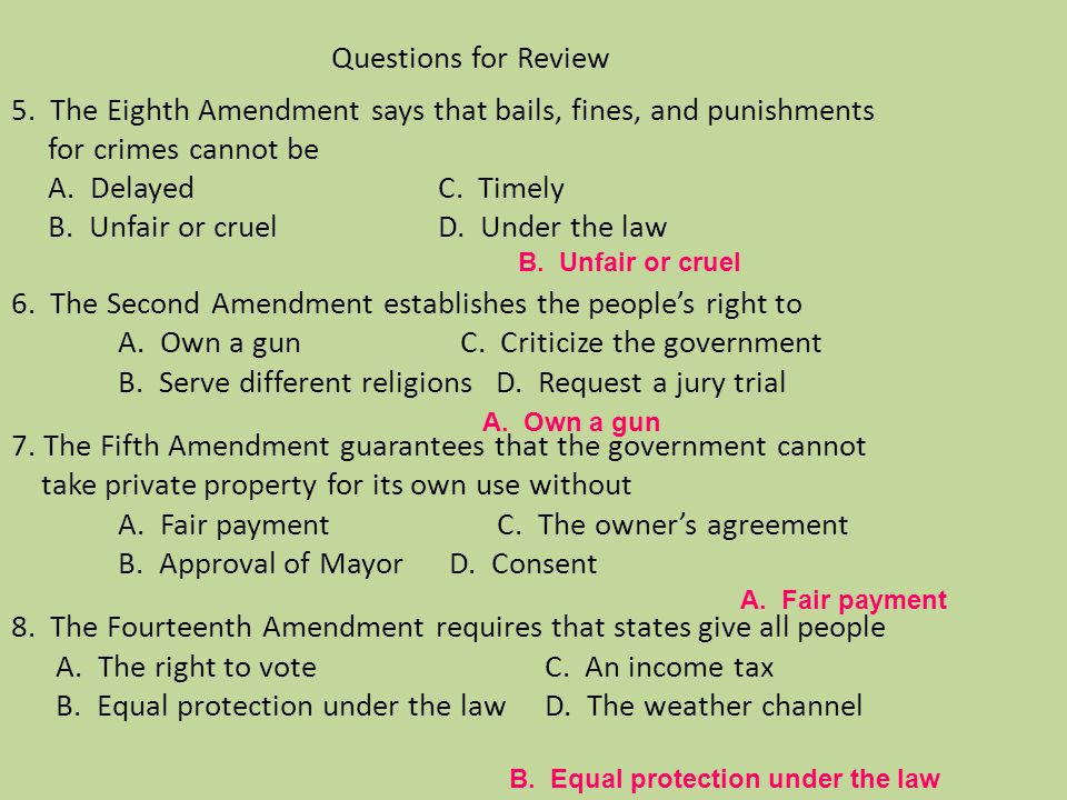 Questions for Review 5. The Eighth Amendment says that bails, fines, and punishments for crimes cannot be A. Delayed C. Timely B. Unfair or cruel D. Under the law 6. The Second Amendment establishes the people's right to A. Own a gun C. Criticize the government B. Serve different religions D. Request a jury trial 7. The Fifth Amendment guarantees that the government cannot take private property for its own use without A. Fair payment C. The owner's agreement B. Approval of Mayor D. Consent 8. The Fourteenth Amendment requires that states give all people A. The right to vote C. An income tax B. Equal protection under the law D. The weather channel