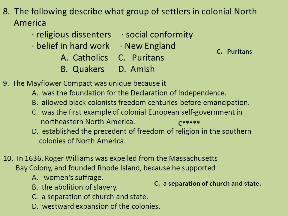 8. The following describe what group of settlers in colonial North America · religious dissenters · social conformity · belief in hard work · New England A. Catholics C. Puritans B. Quakers D. Amish 9. The Mayflower Compact was unique because it A. was the foundation for the Declaration of Independence. B. allowed black colonists freedom centuries before emancipation. C. was the first example of colonial European self-government in northeastern North America. D. established the precedent of freedom of religion in the southern colonies of North America. 10. In 1636, Roger Williams was expelled from the Massachusetts Bay Colony, and founded Rhode Island, because he supported A. women s suffrage. B. the abolition of slavery. C. a separation of church and state. D. westward expansion of the colonies.