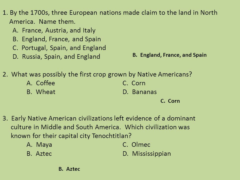 1. By the 1700s, three European nations made claim to the land in North America. Name them. A. France, Austria, and Italy B. England, France, and Spain C. Portugal, Spain, and England D. Russia, Spain, and England 2. What was possibly the first crop grown by Native Americans A. Coffee C. Corn B. Wheat D. Bananas 3. Early Native American civilizations left evidence of a dominant culture in Middle and South America. Which civilization was known for their capital city Tenochtitlan A. Maya C. Olmec B. Aztec D. Mississippian