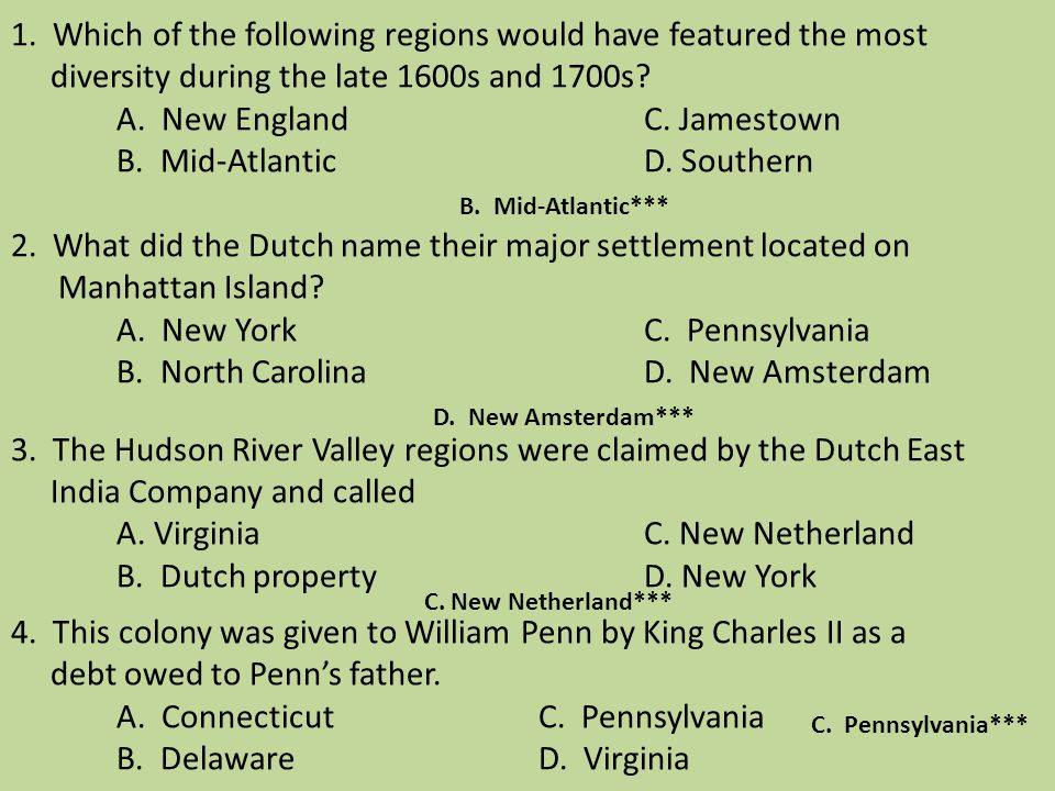 1. Which of the following regions would have featured the most diversity during the late 1600s and 1700s A. New England C. Jamestown B. Mid-Atlantic D. Southern 2. What did the Dutch name their major settlement located on Manhattan Island A. New York C. Pennsylvania B. North Carolina D. New Amsterdam 3. The Hudson River Valley regions were claimed by the Dutch East India Company and called A. Virginia C. New Netherland B. Dutch property D. New York 4. This colony was given to William Penn by King Charles II as a debt owed to Penn's father. A. Connecticut C. Pennsylvania B. Delaware D. Virginia