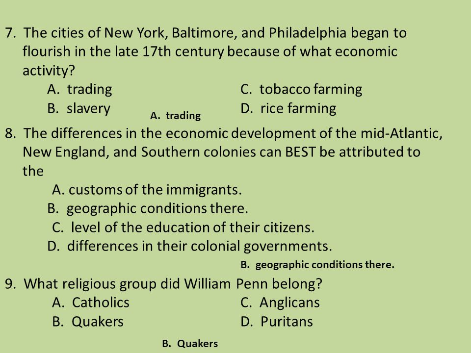7. The cities of New York, Baltimore, and Philadelphia began to flourish in the late 17th century because of what economic activity A. trading C. tobacco farming B. slavery D. rice farming 8. The differences in the economic development of the mid-Atlantic, New England, and Southern colonies can BEST be attributed to the A. customs of the immigrants. B. geographic conditions there. C. level of the education of their citizens. D. differences in their colonial governments. 9. What religious group did William Penn belong A. Catholics C. Anglicans B. Quakers D. Puritans