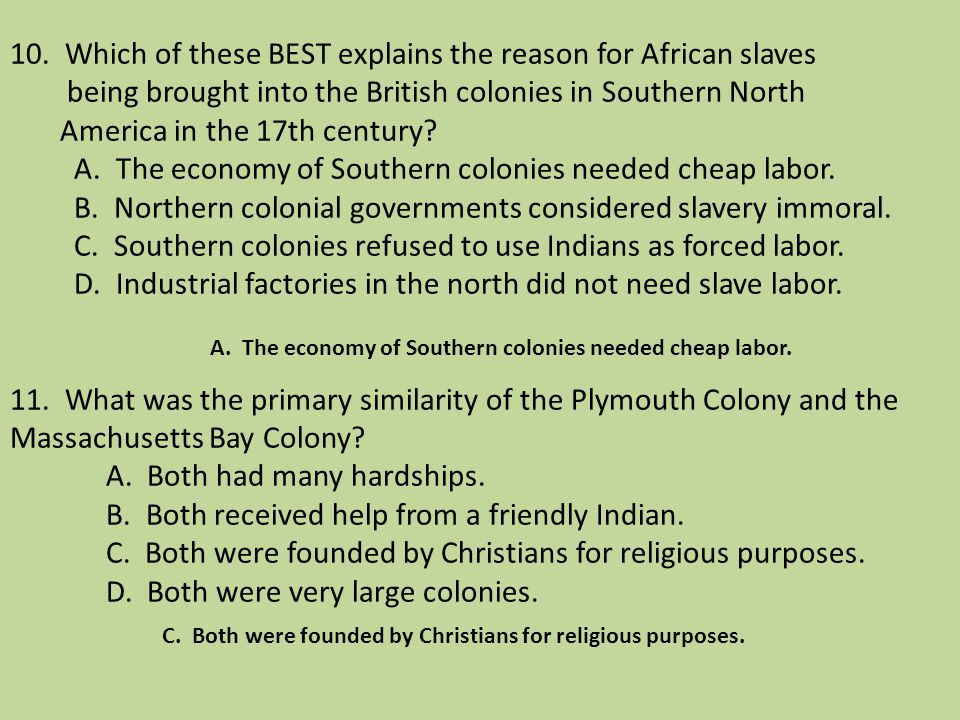 10. Which of these BEST explains the reason for African slaves being brought into the British colonies in Southern North America in the 17th century A. The economy of Southern colonies needed cheap labor. B. Northern colonial governments considered slavery immoral. C. Southern colonies refused to use Indians as forced labor. D. Industrial factories in the north did not need slave labor. 11. What was the primary similarity of the Plymouth Colony and the Massachusetts Bay Colony A. Both had many hardships. B. Both received help from a friendly Indian. C. Both were founded by Christians for religious purposes. D. Both were very large colonies.