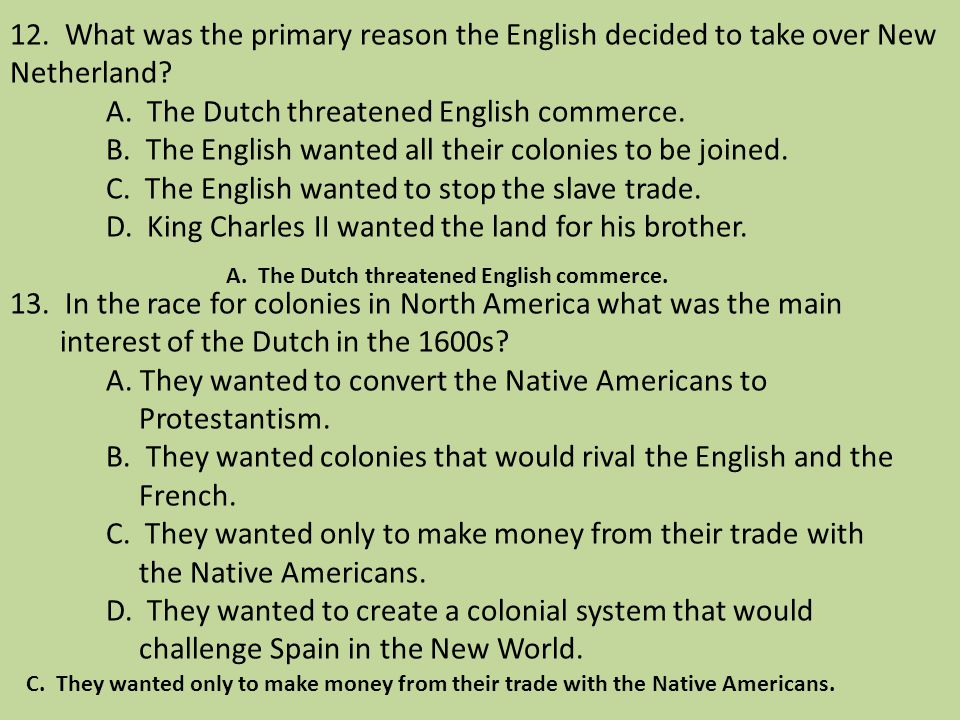 12. What was the primary reason the English decided to take over New Netherland A. The Dutch threatened English commerce. B. The English wanted all their colonies to be joined. C. The English wanted to stop the slave trade. D. King Charles II wanted the land for his brother. 13. In the race for colonies in North America what was the main interest of the Dutch in the 1600s A. They wanted to convert the Native Americans to Protestantism. B. They wanted colonies that would rival the English and the French. C. They wanted only to make money from their trade with the Native Americans. D. They wanted to create a colonial system that would challenge Spain in the New World.