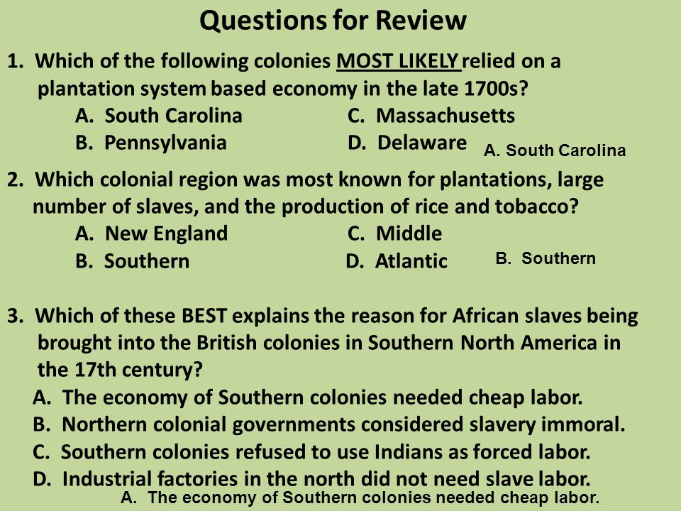 Questions for Review 1. Which of the following colonies MOST LIKELY relied on a plantation system based economy in the late 1700s A. South Carolina C. Massachusetts B. Pennsylvania D. Delaware 2. Which colonial region was most known for plantations, large number of slaves, and the production of rice and tobacco A. New England C. Middle B. Southern D. Atlantic 3. Which of these BEST explains the reason for African slaves being brought into the British colonies in Southern North America in the 17th century A. The economy of Southern colonies needed cheap labor. B. Northern colonial governments considered slavery immoral. C. Southern colonies refused to use Indians as forced labor. D. Industrial factories in the north did not need slave labor.