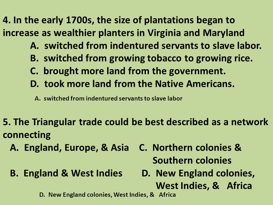 4. In the early 1700s, the size of plantations began to increase as wealthier planters in Virginia and Maryland A. switched from indentured servants to slave labor. B. switched from growing tobacco to growing rice. C. brought more land from the government. D. took more land from the Native Americans. 5. The Triangular trade could be best described as a network connecting A. England, Europe, & Asia C. Northern colonies & Southern colonies B. England & West Indies D. New England colonies, West Indies, & Africa