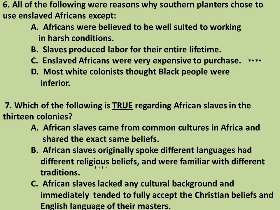 6. All of the following were reasons why southern planters chose to use enslaved Africans except: A. Africans were believed to be well suited to working in harsh conditions. B. Slaves produced labor for their entire lifetime. C. Enslaved Africans were very expensive to purchase. D. Most white colonists thought Black people were inferior. 7. Which of the following is TRUE regarding African slaves in the thirteen colonies A. African slaves came from common cultures in Africa and shared the exact same beliefs. B. African slaves originally spoke different languages had different religious beliefs, and were familiar with different traditions. C. African slaves lacked any cultural background and immediately tended to fully accept the Christian beliefs and English language of their masters.