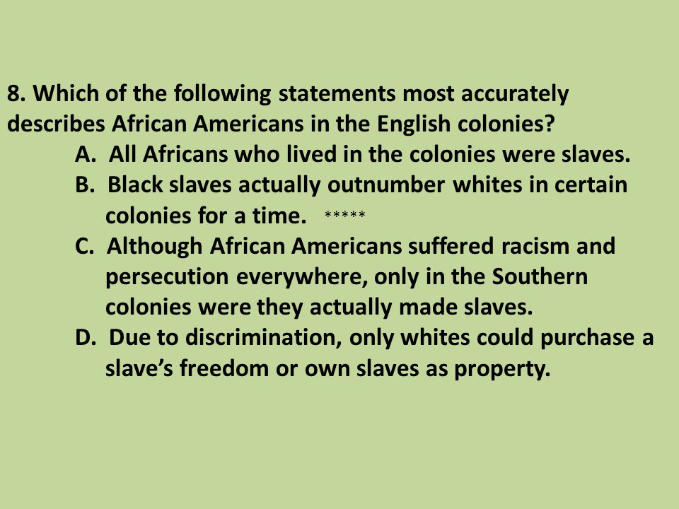8. Which of the following statements most accurately describes African Americans in the English colonies A. All Africans who lived in the colonies were slaves. B. Black slaves actually outnumber whites in certain colonies for a time. C. Although African Americans suffered racism and persecution everywhere, only in the Southern colonies were they actually made slaves. D. Due to discrimination, only whites could purchase a slave's freedom or own slaves as property.