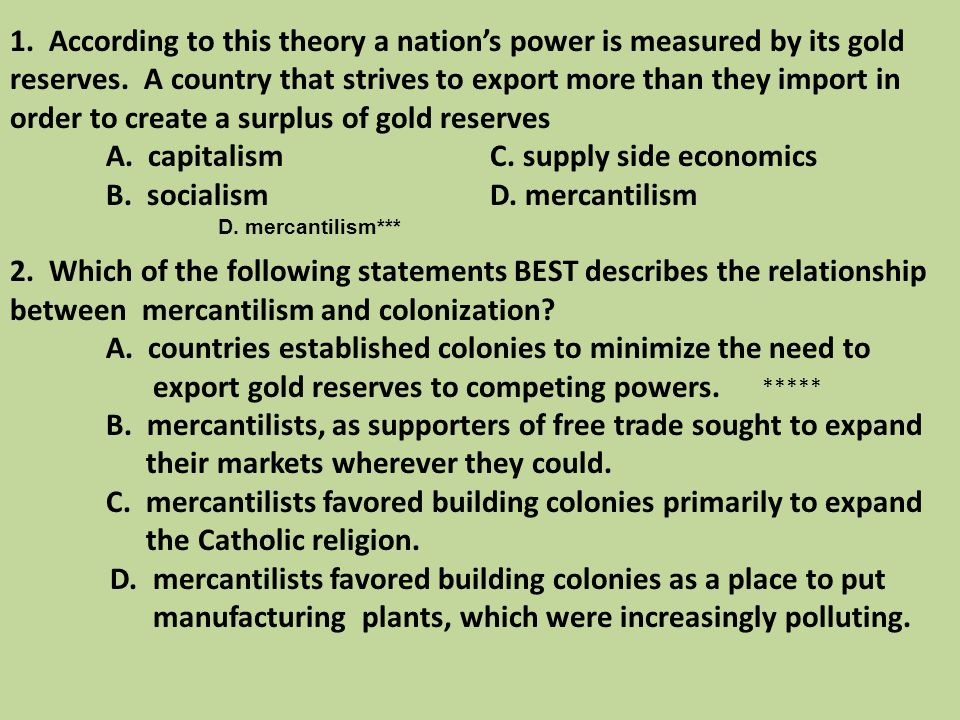 1. According to this theory a nation's power is measured by its gold reserves. A country that strives to export more than they import in order to create a surplus of gold reserves A. capitalism C. supply side economics B. socialism D. mercantilism 2. Which of the following statements BEST describes the relationship between mercantilism and colonization A. countries established colonies to minimize the need to export gold reserves to competing powers. B. mercantilists, as supporters of free trade sought to expand their markets wherever they could. C. mercantilists favored building colonies primarily to expand the Catholic religion. D. mercantilists favored building colonies as a place to put manufacturing plants, which were increasingly polluting.