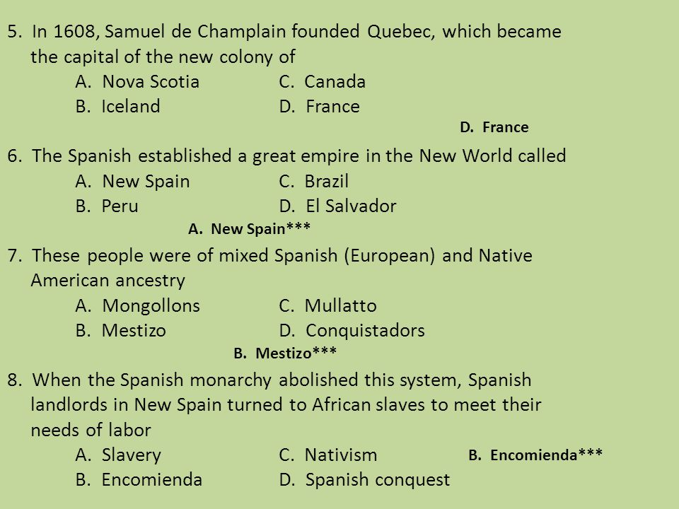 5. In 1608, Samuel de Champlain founded Quebec, which became the capital of the new colony of A. Nova Scotia C. Canada B. Iceland D. France 6. The Spanish established a great empire in the New World called A. New Spain C. Brazil B. Peru D. El Salvador 7. These people were of mixed Spanish (European) and Native American ancestry A. Mongollons C. Mullatto B. Mestizo D. Conquistadors 8. When the Spanish monarchy abolished this system, Spanish landlords in New Spain turned to African slaves to meet their needs of labor A. Slavery C. Nativism B. Encomienda D. Spanish conquest