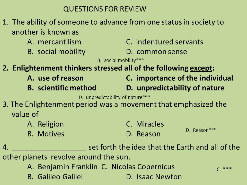 QUESTIONS FOR REVIEW 1. The ability of someone to advance from one status in society to another is known as A. mercantilism C. indentured servants B. social mobility D. common sense 2. Enlightenment thinkers stressed all of the following except: A. use of reason C. importance of the individual B. scientific method D. unpredictability of nature 3. The Enlightenment period was a movement that emphasized the value of A. Religion C. Miracles B. Motives D. Reason 4. __________________ set forth the idea that the Earth and all of the other planets revolve around the sun. A. Benjamin Franklin C. Nicolas Copernicus B. Galileo Galilei D. Isaac Newton