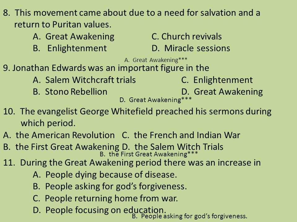 8. This movement came about due to a need for salvation and a return to Puritan values. A. Great Awakening C. Church revivals B. Enlightenment D. Miracle sessions 9. Jonathan Edwards was an important figure in the A. Salem Witchcraft trials C. Enlightenment B. Stono Rebellion D. Great Awakening 10. The evangelist George Whitefield preached his sermons during which period. A. the American Revolution C. the French and Indian War B. the First Great Awakening D. the Salem Witch Trials 11. During the Great Awakening period there was an increase in A. People dying because of disease. B. People asking for god's forgiveness. C. People returning home from war. D. People focusing on education.