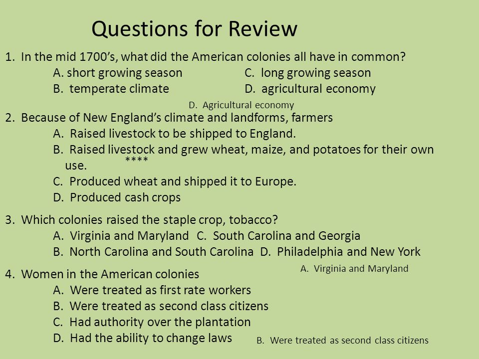 Questions for Review 1. In the mid 1700's, what did the American colonies all have in common A. short growing season C. long growing season B. temperate climate D. agricultural economy 2. Because of New England's climate and landforms, farmers A. Raised livestock to be shipped to England. B. Raised livestock and grew wheat, maize, and potatoes for their own use. C. Produced wheat and shipped it to Europe. D. Produced cash crops 3. Which colonies raised the staple crop, tobacco A. Virginia and Maryland C. South Carolina and Georgia B. North Carolina and South Carolina D. Philadelphia and New York 4. Women in the American colonies A. Were treated as first rate workers B. Were treated as second class citizens C. Had authority over the plantation D. Had the ability to change laws