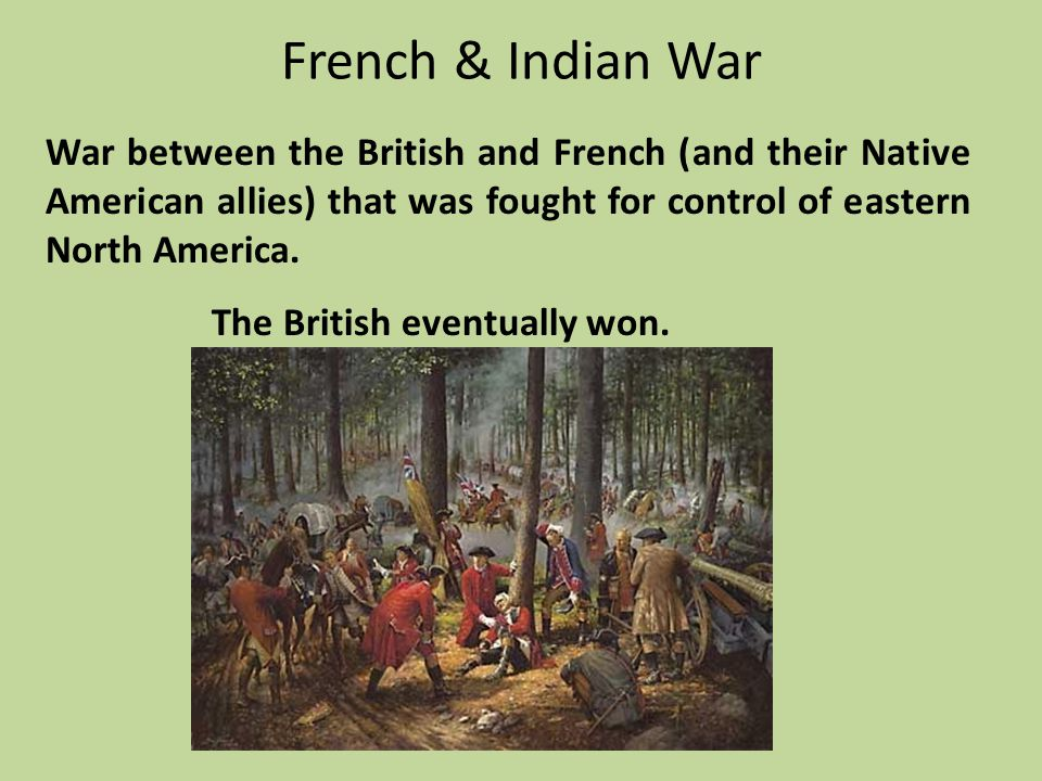 French & Indian War War between the British and French (and their Native American allies) that was fought for control of eastern North America.
